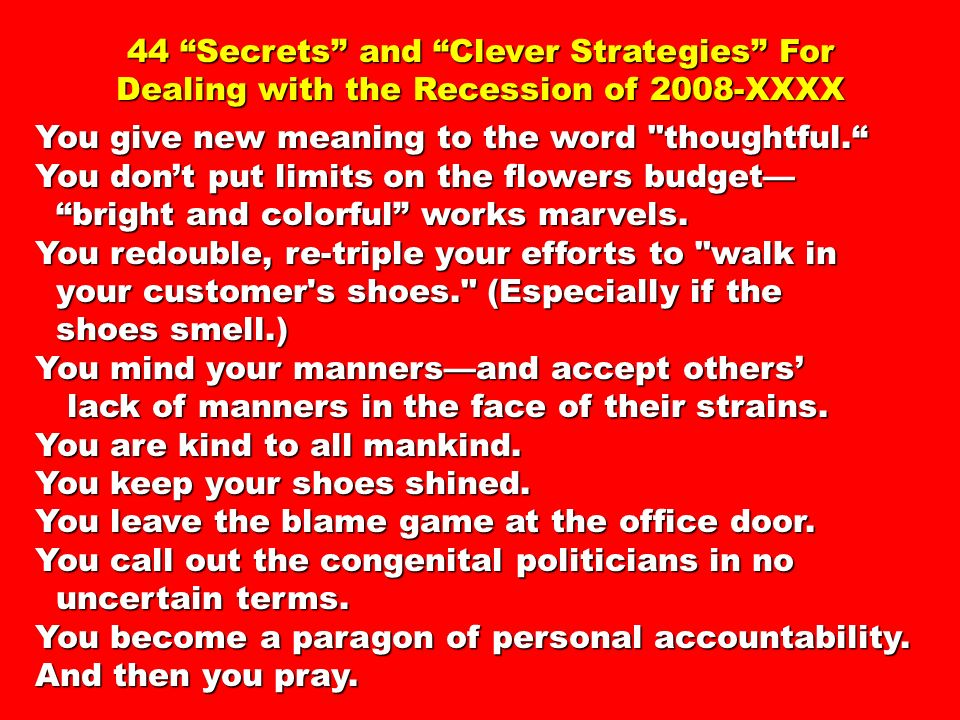 44 Secrets and Clever Strategies For Dealing with the Recession of 2008-XXXX You give new meaning to the word thoughtful.