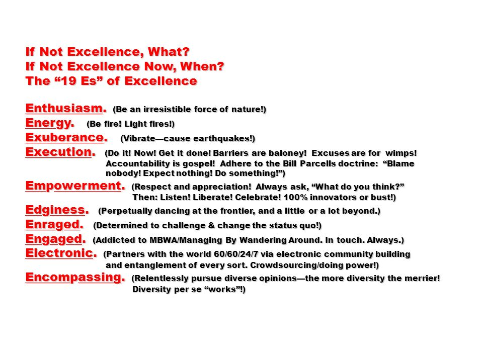 If Not Excellence, What? If Not Excellence Now, When? The 19 Es of Excellence Enthusiasm. (Be an irresistible force of nature!) Energy. (Be fire! Ligh