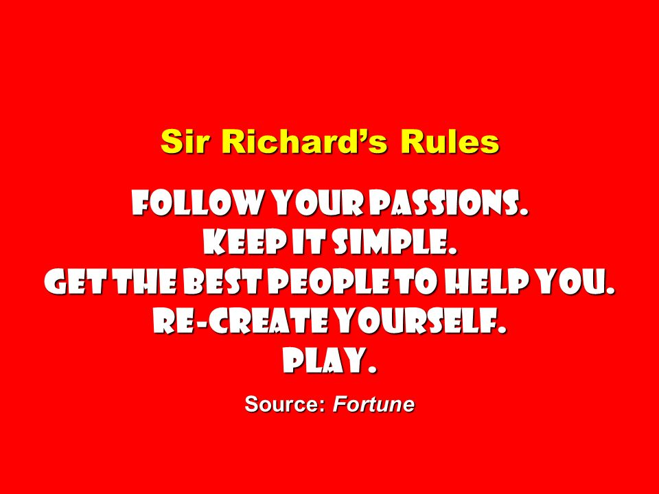 Sir Richards Rules Follow your passions. Keep it simple. Get the best people to help you. Re-create yourself. Play. Source: Fortune