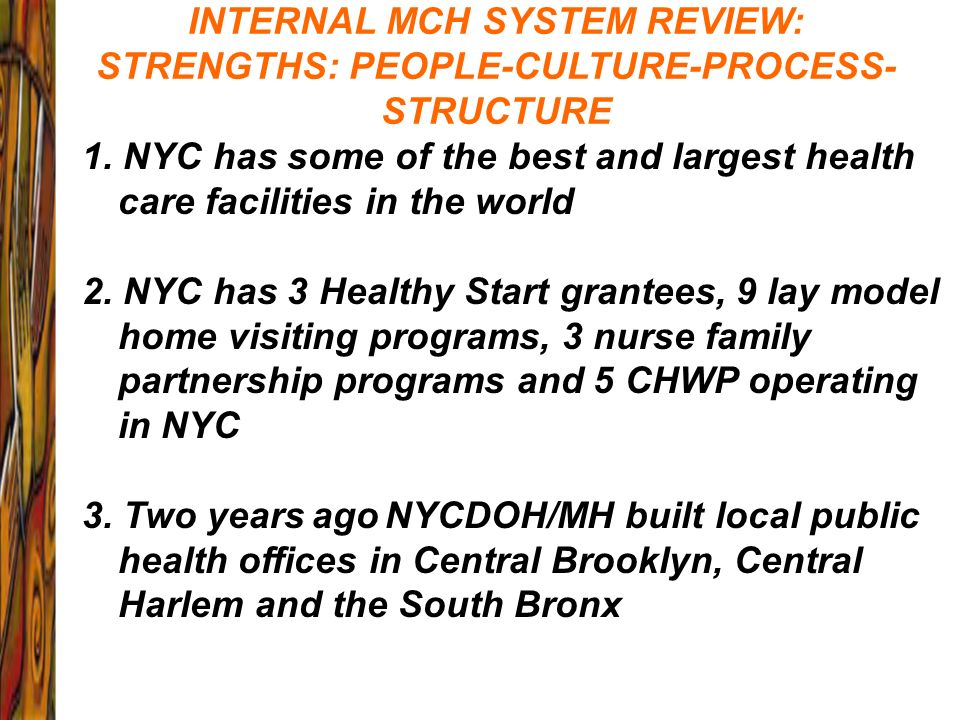 INTERNAL MCH SYSTEM REVIEW: STRENGTHS: PEOPLE-CULTURE-PROCESS- STRUCTURE 1. NYC has some of the best and largest health care facilities in the world 2