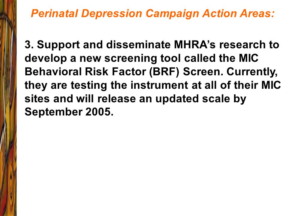 Perinatal Depression Campaign Action Areas: 3. Support and disseminate MHRAs research to develop a new screening tool called the MIC Behavioral Risk F