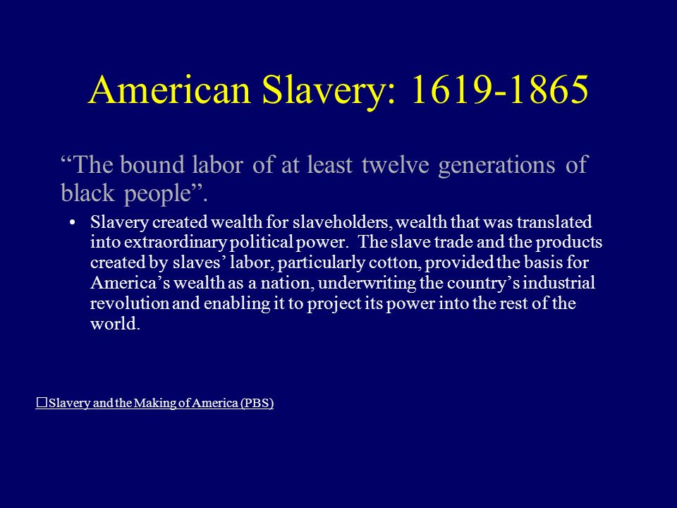 American Slavery: 1619-1865 The bound labor of at least twelve generations of black people.