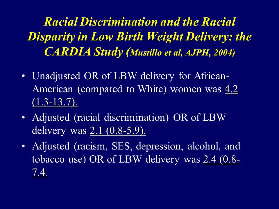 Racial Discrimination and the Racial Disparity in Low Birth Weight Delivery: the CARDIA Study ( Mustillo et al, AJPH, 2004) 4.2 (1.3-13.7).Unadjusted OR of LBW delivery for African- American (compared to White) women was 4.2 (1.3-13.7).