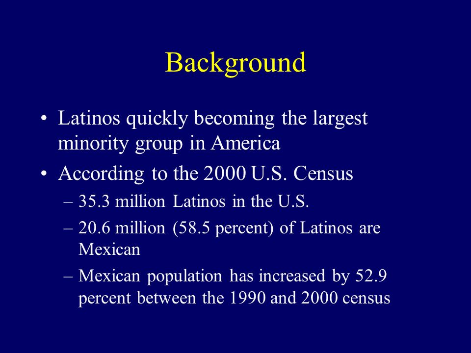 Background Latinos quickly becoming the largest minority group in America According to the 2000 U.S.