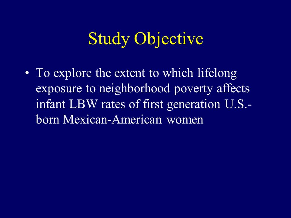 Study Objective To explore the extent to which lifelong exposure to neighborhood poverty affects infant LBW rates of first generation U.S.- born Mexican-American women