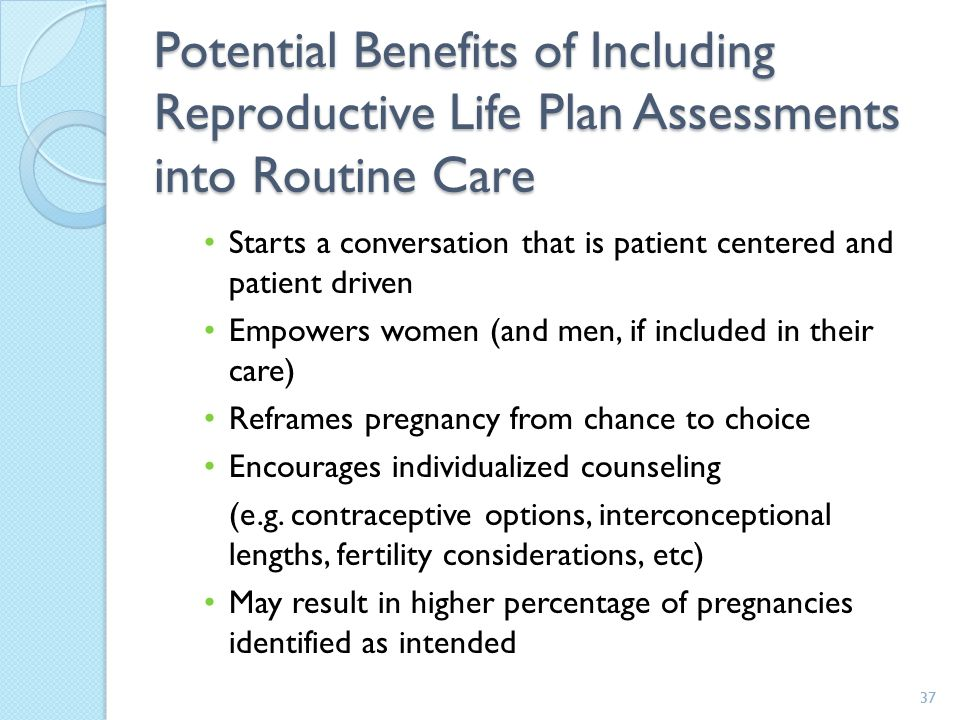 37 Potential Benefits of Including Reproductive Life Plan Assessments into Routine Care Starts a conversation that is patient centered and patient driven Empowers women (and men, if included in their care) Reframes pregnancy from chance to choice Encourages individualized counseling (e.g.
