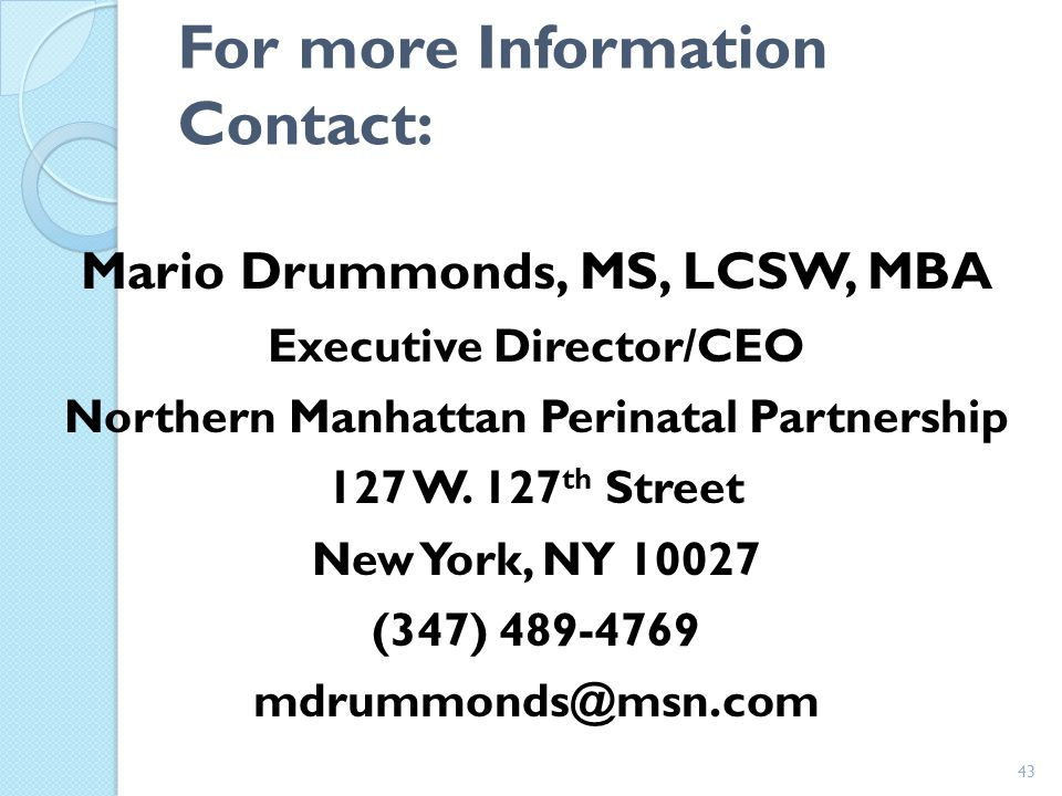 43 For more Information Contact: Mario Drummonds, MS, LCSW, MBA Executive Director/CEO Northern Manhattan Perinatal Partnership 127 W.