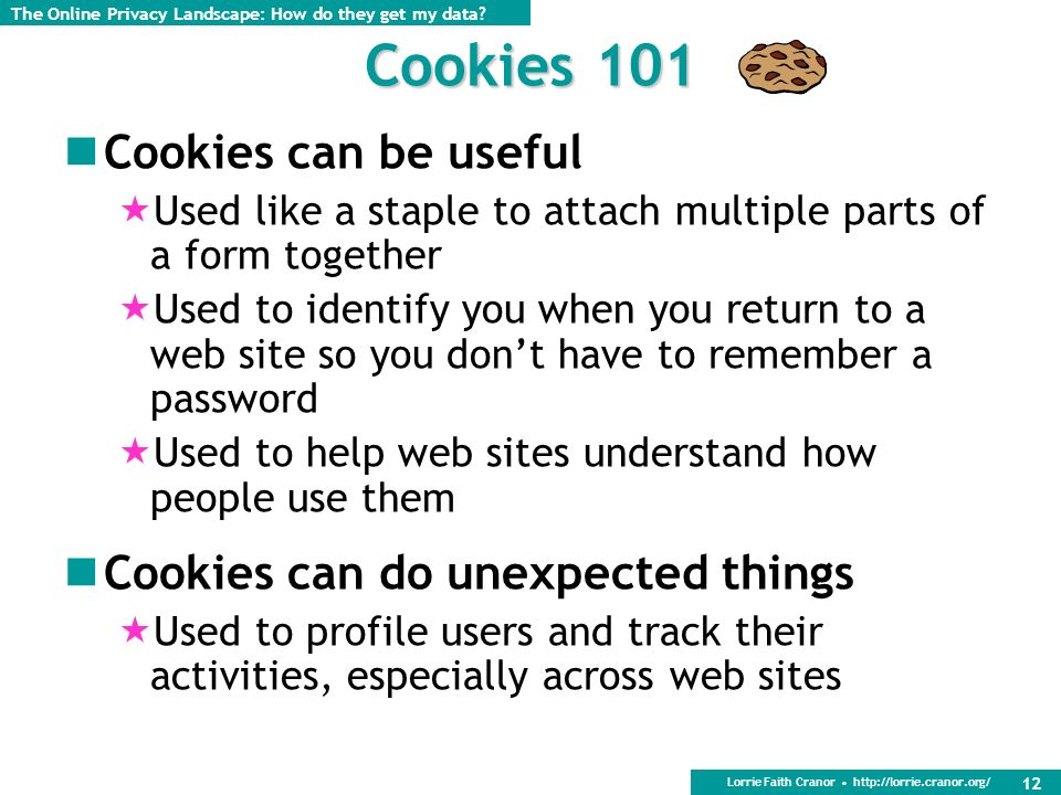 Lorrie Faith Cranor http://lorrie.cranor.org/ 12 Cookies 101 Cookies can be useful Used like a staple to attach multiple parts of a form together Used to identify you when you return to a web site so you dont have to remember a password Used to help web sites understand how people use them Cookies can do unexpected things Used to profile users and track their activities, especially across web sites The Online Privacy Landscape: How do they get my data?