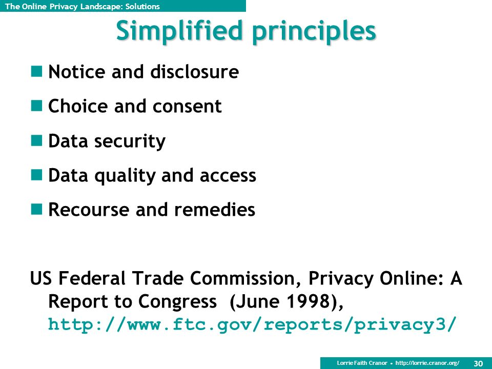 Lorrie Faith Cranor http://lorrie.cranor.org/ 30 Simplified principles Notice and disclosure Choice and consent Data security Data quality and access Recourse and remedies US Federal Trade Commission, Privacy Online: A Report to Congress (June 1998), http://www.ftc.gov/reports/privacy3/ The Online Privacy Landscape: Solutions