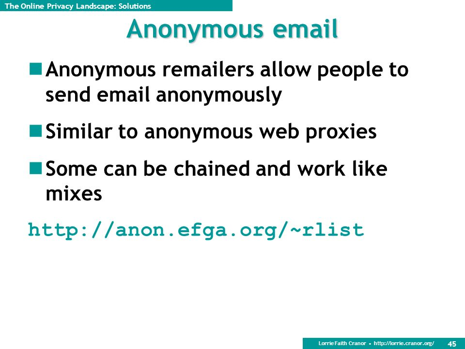 Lorrie Faith Cranor http://lorrie.cranor.org/ 45 Anonymous email Anonymous remailers allow people to send email anonymously Similar to anonymous web proxies Some can be chained and work like mixes http://anon.efga.org/~rlist The Online Privacy Landscape: Solutions