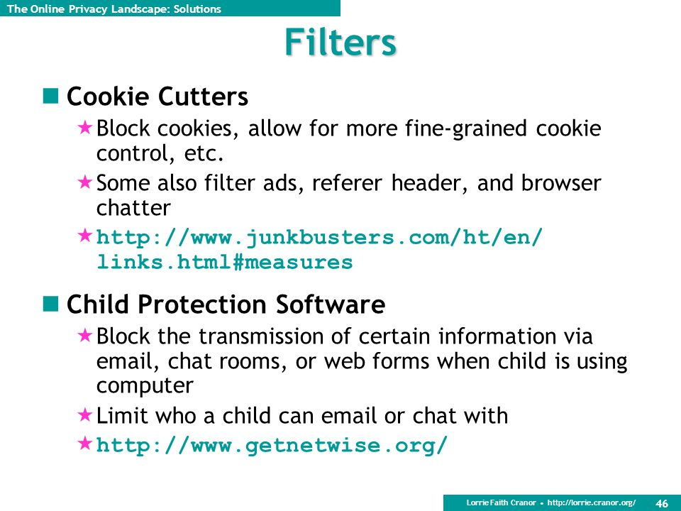 Lorrie Faith Cranor http://lorrie.cranor.org/ 46 Filters Cookie Cutters Block cookies, allow for more fine-grained cookie control, etc. Some also filt