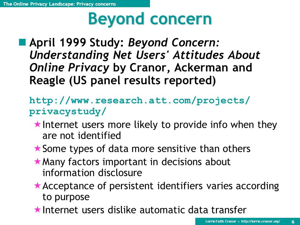 Lorrie Faith Cranor http://lorrie.cranor.org/ 6 Beyond concern April 1999 Study: Beyond Concern: Understanding Net Users Attitudes About Online Privacy by Cranor, Ackerman and Reagle (US panel results reported) http://www.research.att.com/projects/ privacystudy/ Internet users more likely to provide info when they are not identified Some types of data more sensitive than others Many factors important in decisions about information disclosure Acceptance of persistent identifiers varies according to purpose Internet users dislike automatic data transfer The Online Privacy Landscape: Privacy concerns