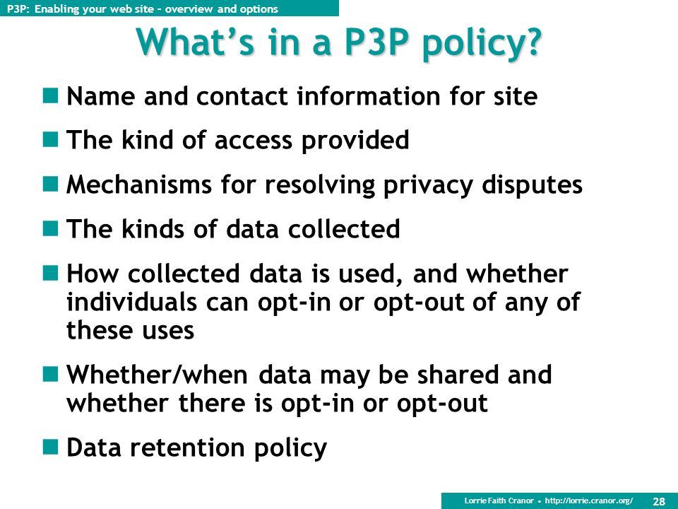 Lorrie Faith Cranor http://lorrie.cranor.org/ 27 P3P deployment overview 1.Create a privacy policy 2.Analyze the use of cookies and third-party content on your site 3.Determine whether you want to have one P3P policy for your entire site or different P3P policies for different parts of your site 4.Create a P3P policy (or policies) for your site 5.Create a policy reference file for your site 6.Configure your server for P3P 7.Test your site to make sure it is properly P3P enabled P3P: Enabling your web site – overview and options