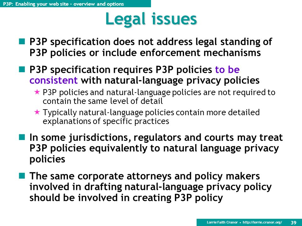 Lorrie Faith Cranor http://lorrie.cranor.org/ 38 Policy updates Changing your P3P policy is difficult, but possible New policy applies only to new dat