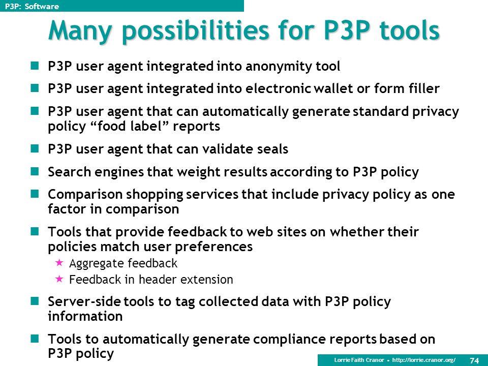 Lorrie Faith Cranor http://lorrie.cranor.org/ 73 Current tools P3P user agents IE6 AT&T Privacy Bird JRC P3P Proxy P3P Editors, Generators, and Valida