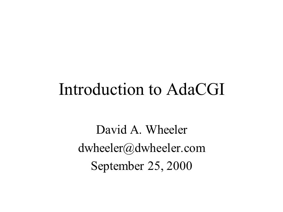 Introduction to AdaCGI David A. Wheeler dwheeler@dwheeler.com September 25, 2000