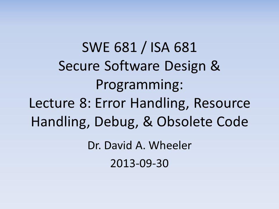 SWE 681 / ISA 681 Secure Software Design & Programming: Lecture 8: Error Handling, Resource Handling, Debug, & Obsolete Code Dr.