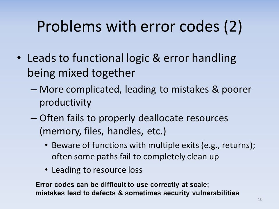 Problems with error codes (2) Leads to functional logic & error handling being mixed together – More complicated, leading to mistakes & poorer productivity – Often fails to properly deallocate resources (memory, files, handles, etc.) Beware of functions with multiple exits (e.g., returns); often some paths fail to completely clean up Leading to resource loss 10 Error codes can be difficult to use correctly at scale; mistakes lead to defects & sometimes security vulnerabilities