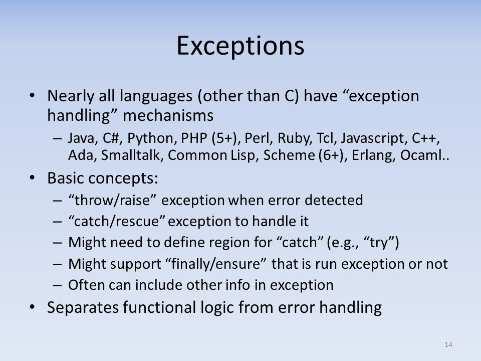 Exceptions Nearly all languages (other than C) have exception handling mechanisms – Java, C#, Python, PHP (5+), Perl, Ruby, Tcl, Javascript, C++, Ada, Smalltalk, Common Lisp, Scheme (6+), Erlang, Ocaml..