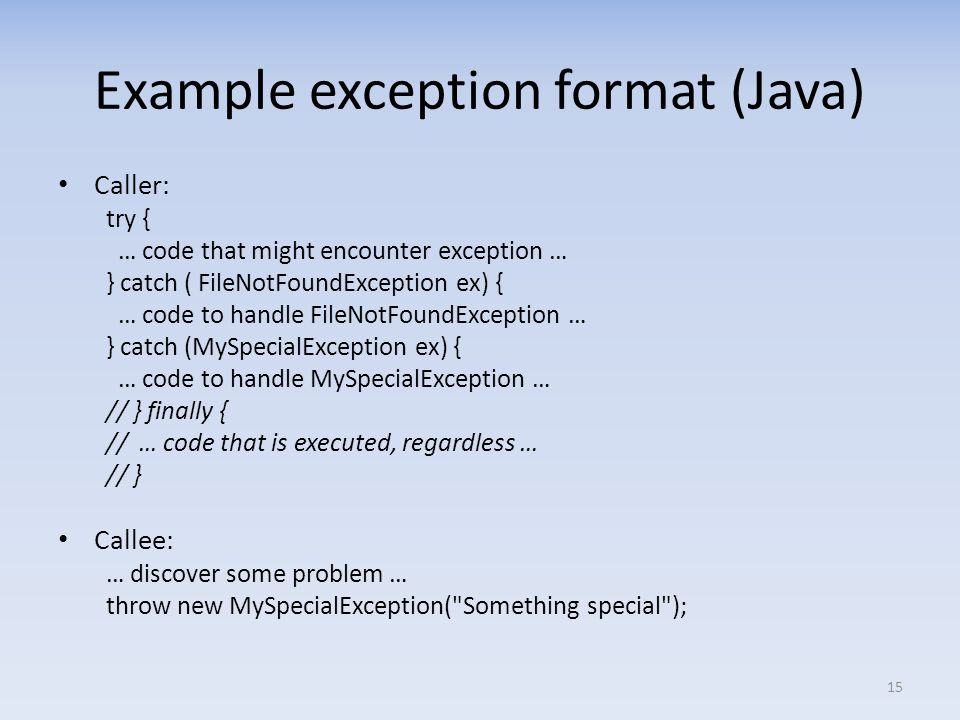Example exception format (Java) Caller: try { … code that might encounter exception … } catch ( FileNotFoundException ex) { … code to handle FileNotFoundException … } catch (MySpecialException ex) { … code to handle MySpecialException … // } finally { // … code that is executed, regardless … // } Callee: … discover some problem … throw new MySpecialException( Something special ); 15