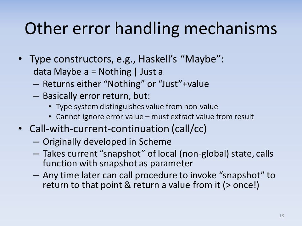 Other error handling mechanisms Type constructors, e.g., Haskells Maybe: data Maybe a = Nothing | Just a – Returns either Nothing or Just+value – Basically error return, but: Type system distinguishes value from non-value Cannot ignore error value – must extract value from result Call-with-current-continuation (call/cc) – Originally developed in Scheme – Takes current snapshot of local (non-global) state, calls function with snapshot as parameter – Any time later can call procedure to invoke snapshot to return to that point & return a value from it (> once!) 18