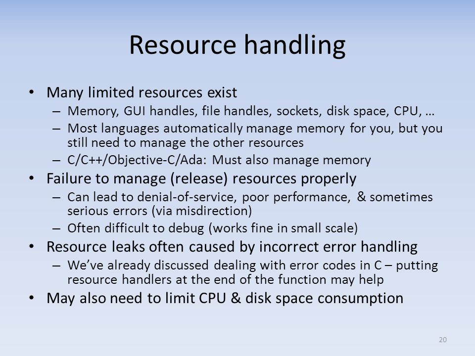 Resource handling Many limited resources exist – Memory, GUI handles, file handles, sockets, disk space, CPU, … – Most languages automatically manage memory for you, but you still need to manage the other resources – C/C++/Objective-C/Ada: Must also manage memory Failure to manage (release) resources properly – Can lead to denial-of-service, poor performance, & sometimes serious errors (via misdirection) – Often difficult to debug (works fine in small scale) Resource leaks often caused by incorrect error handling – Weve already discussed dealing with error codes in C – putting resource handlers at the end of the function may help May also need to limit CPU & disk space consumption 20