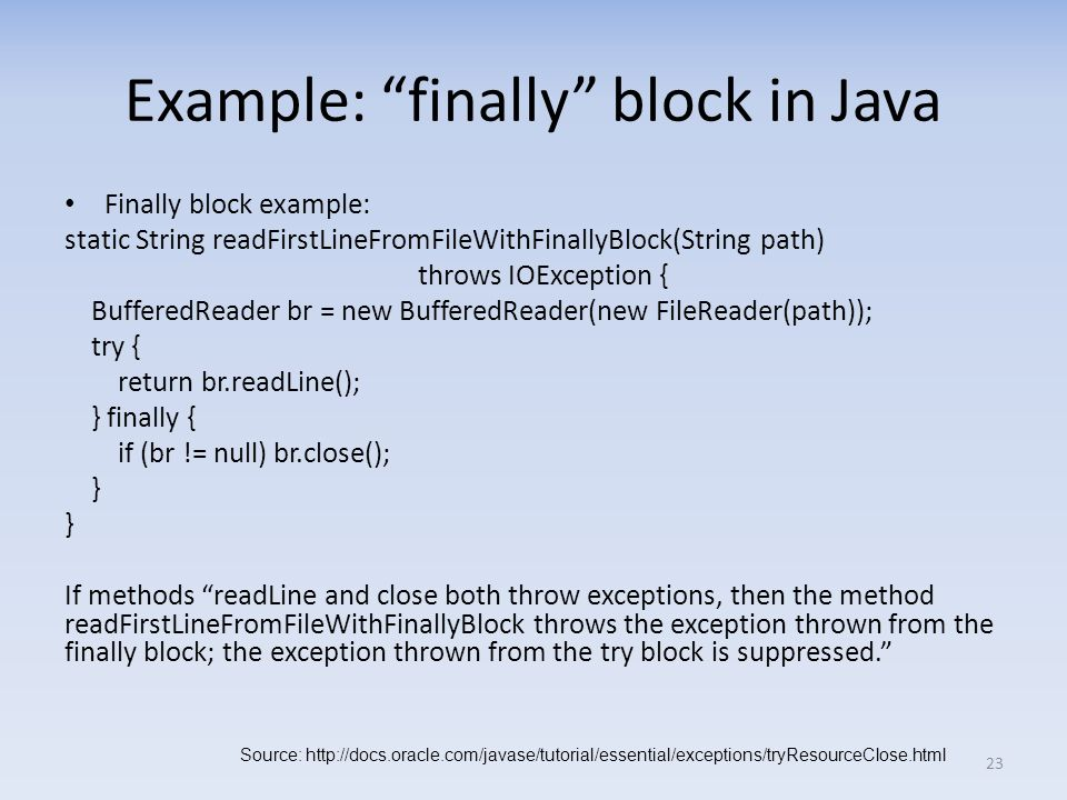 Example: finally block in Java Finally block example: static String readFirstLineFromFileWithFinallyBlock(String path) throws IOException { BufferedReader br = new BufferedReader(new FileReader(path)); try { return br.readLine(); } finally { if (br != null) br.close(); } If methods readLine and close both throw exceptions, then the method readFirstLineFromFileWithFinallyBlock throws the exception thrown from the finally block; the exception thrown from the try block is suppressed.
