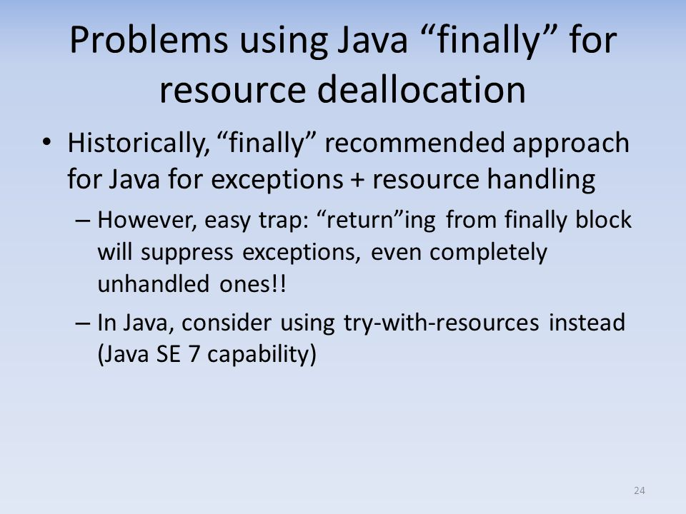 Problems using Java finally for resource deallocation Historically, finally recommended approach for Java for exceptions + resource handling – However, easy trap: returning from finally block will suppress exceptions, even completely unhandled ones!.