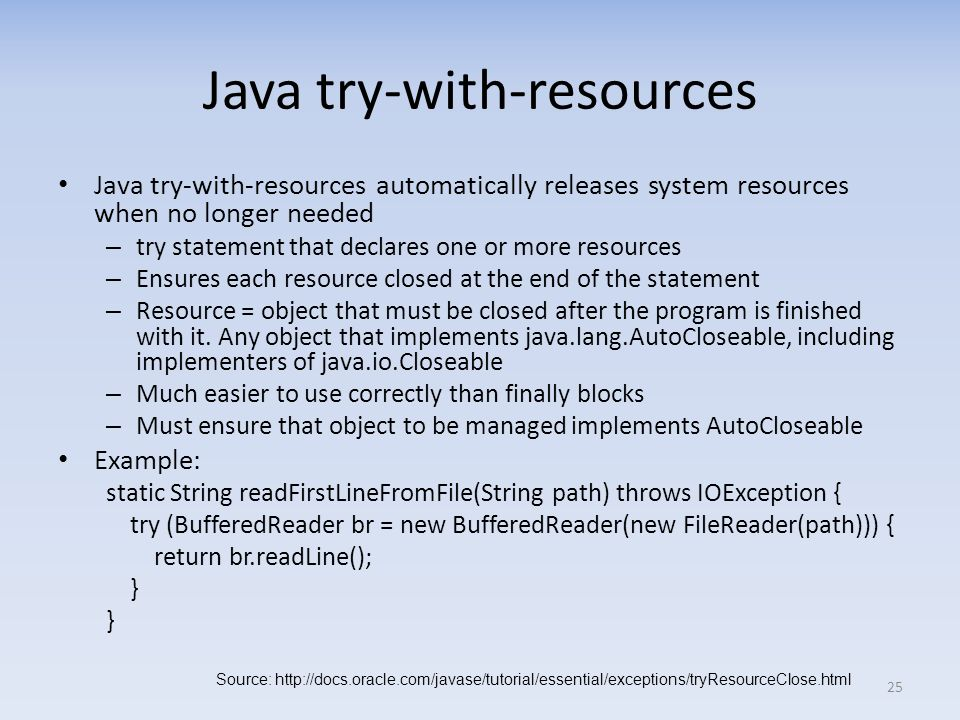 Java try-with-resources Java try-with-resources automatically releases system resources when no longer needed – try statement that declares one or more resources – Ensures each resource closed at the end of the statement – Resource = object that must be closed after the program is finished with it.