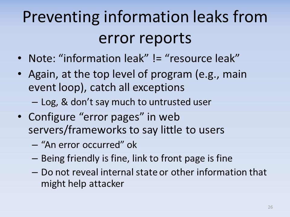 Preventing information leaks from error reports Note: information leak != resource leak Again, at the top level of program (e.g., main event loop), catch all exceptions – Log, & dont say much to untrusted user Configure error pages in web servers/frameworks to say little to users – An error occurred ok – Being friendly is fine, link to front page is fine – Do not reveal internal state or other information that might help attacker 26