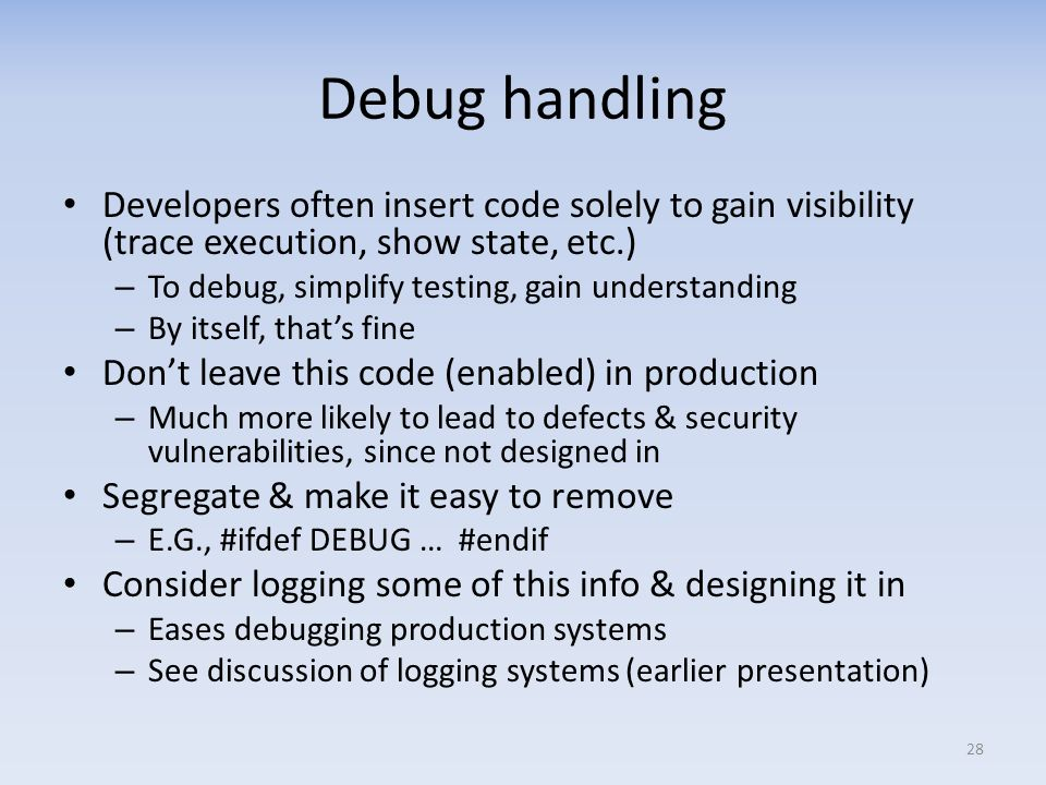 Debug handling Developers often insert code solely to gain visibility (trace execution, show state, etc.) – To debug, simplify testing, gain understanding – By itself, thats fine Dont leave this code (enabled) in production – Much more likely to lead to defects & security vulnerabilities, since not designed in Segregate & make it easy to remove – E.G., #ifdef DEBUG … #endif Consider logging some of this info & designing it in – Eases debugging production systems – See discussion of logging systems (earlier presentation) 28