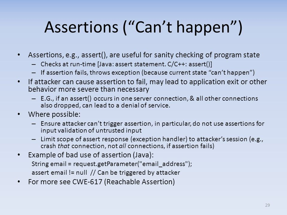 Assertions (Cant happen) Assertions, e.g., assert(), are useful for sanity checking of program state – Checks at run-time [Java: assert statement.