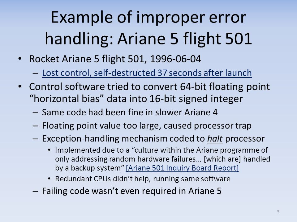 Example of improper error handling: Ariane 5 flight 501 Rocket Ariane 5 flight 501, 1996-06-04 – Lost control, self-destructed 37 seconds after launch Lost control, self-destructed 37 seconds after launch Control software tried to convert 64-bit floating point horizontal bias data into 16-bit signed integer – Same code had been fine in slower Ariane 4 – Floating point value too large, caused processor trap – Exception-handling mechanism coded to halt processor Implemented due to a culture within the Ariane programme of only addressing random hardware failures… [which are] handled by a backup system [Ariane 501 Inquiry Board Report][Ariane 501 Inquiry Board Report] Redundant CPUs didnt help, running same software – Failing code wasnt even required in Ariane 5 3
