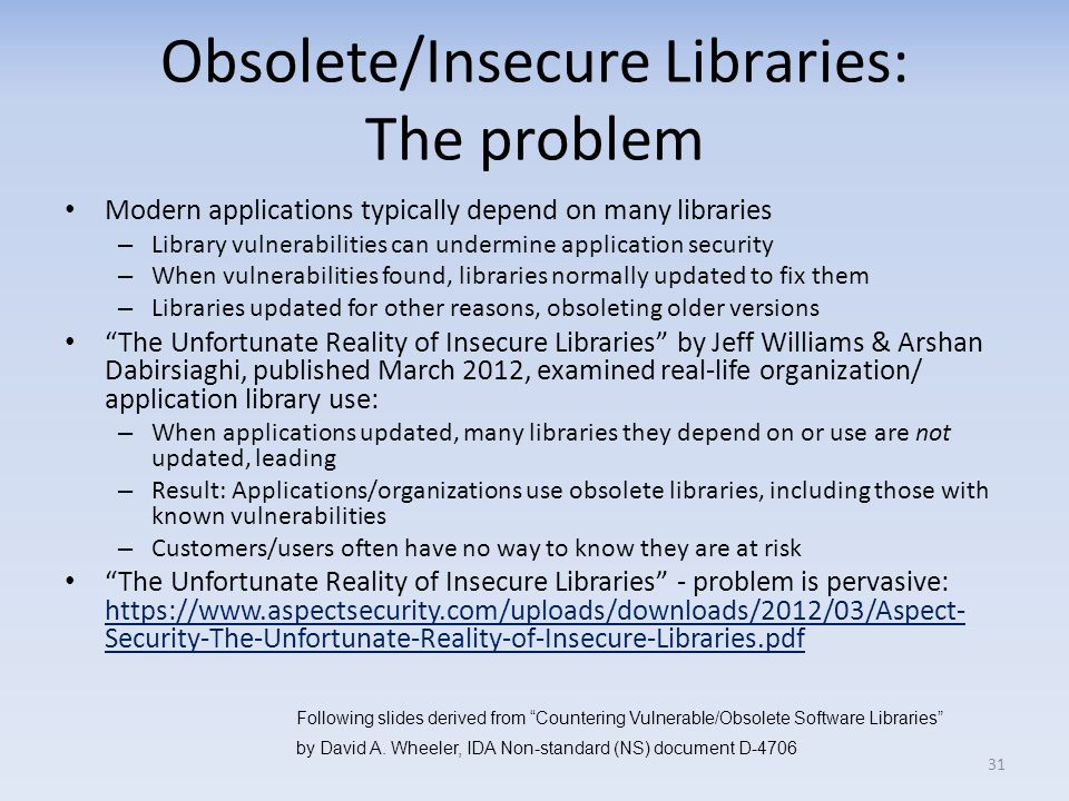 Obsolete/Insecure Libraries: The problem Modern applications typically depend on many libraries – Library vulnerabilities can undermine application security – When vulnerabilities found, libraries normally updated to fix them – Libraries updated for other reasons, obsoleting older versions The Unfortunate Reality of Insecure Libraries by Jeff Williams & Arshan Dabirsiaghi, published March 2012, examined real-life organization/ application library use: – When applications updated, many libraries they depend on or use are not updated, leading – Result: Applications/organizations use obsolete libraries, including those with known vulnerabilities – Customers/users often have no way to know they are at risk The Unfortunate Reality of Insecure Libraries - problem is pervasive: https://www.aspectsecurity.com/uploads/downloads/2012/03/Aspect- Security-The-Unfortunate-Reality-of-Insecure-Libraries.pdf https://www.aspectsecurity.com/uploads/downloads/2012/03/Aspect- Security-The-Unfortunate-Reality-of-Insecure-Libraries.pdf 31 Following slides derived from Countering Vulnerable/Obsolete Software Libraries by David A.