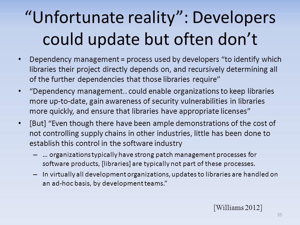 Unfortunate reality: Developers could update but often dont Dependency management = process used by developers to identify which libraries their project directly depends on, and recursively determining all of the further dependencies that those libraries require Dependency management..