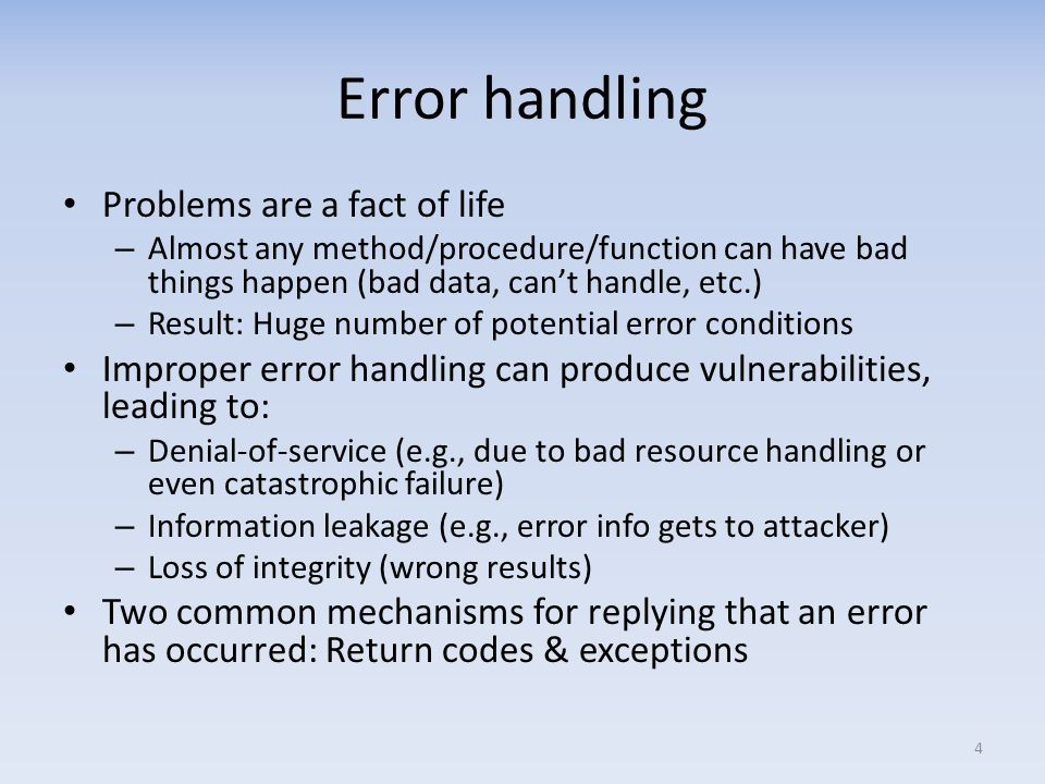 Error handling Problems are a fact of life – Almost any method/procedure/function can have bad things happen (bad data, cant handle, etc.) – Result: Huge number of potential error conditions Improper error handling can produce vulnerabilities, leading to: – Denial-of-service (e.g., due to bad resource handling or even catastrophic failure) – Information leakage (e.g., error info gets to attacker) – Loss of integrity (wrong results) Two common mechanisms for replying that an error has occurred: Return codes & exceptions 4