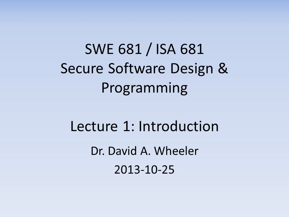 SWE 681 / ISA 681 Secure Software Design & Programming Lecture 1: Introduction Dr. David A. Wheeler 2013-10-25