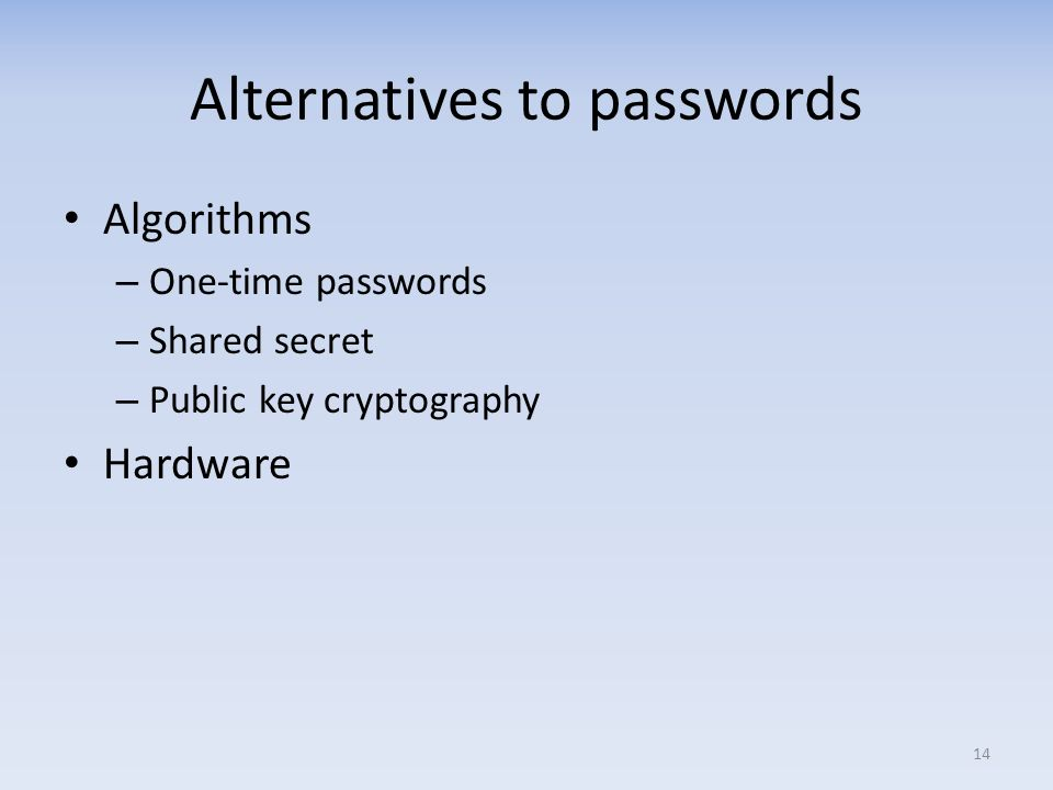 Alternatives to passwords Algorithms – One-time passwords – Shared secret – Public key cryptography Hardware 14