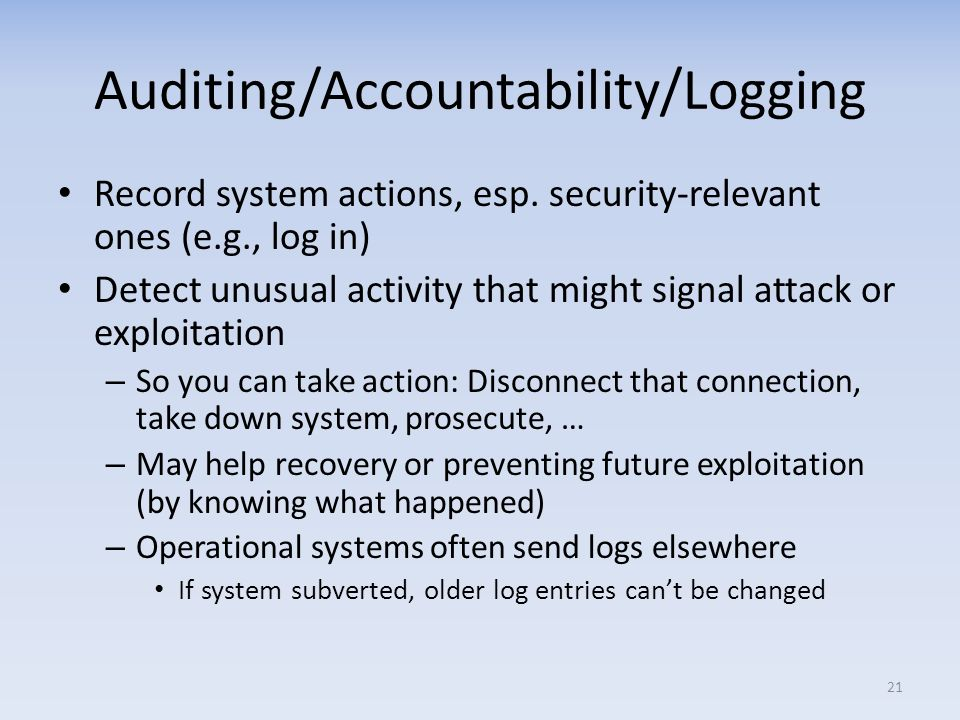 Auditing/Accountability/Logging Record system actions, esp. security-relevant ones (e.g., log in) Detect unusual activity that might signal attack or