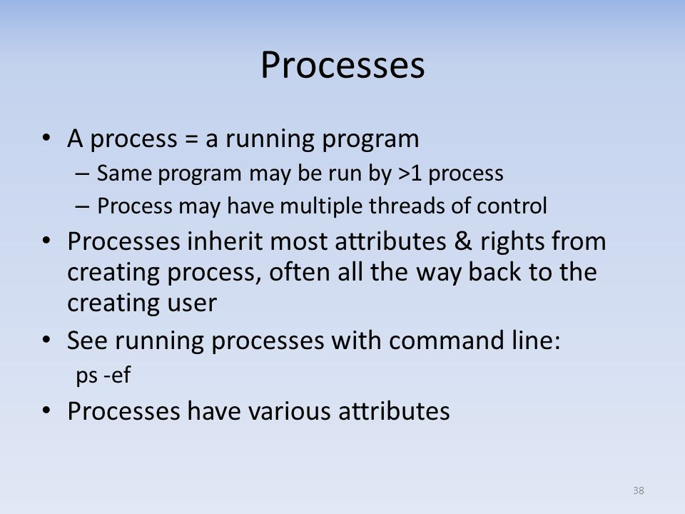 Processes A process = a running program – Same program may be run by >1 process – Process may have multiple threads of control Processes inherit most