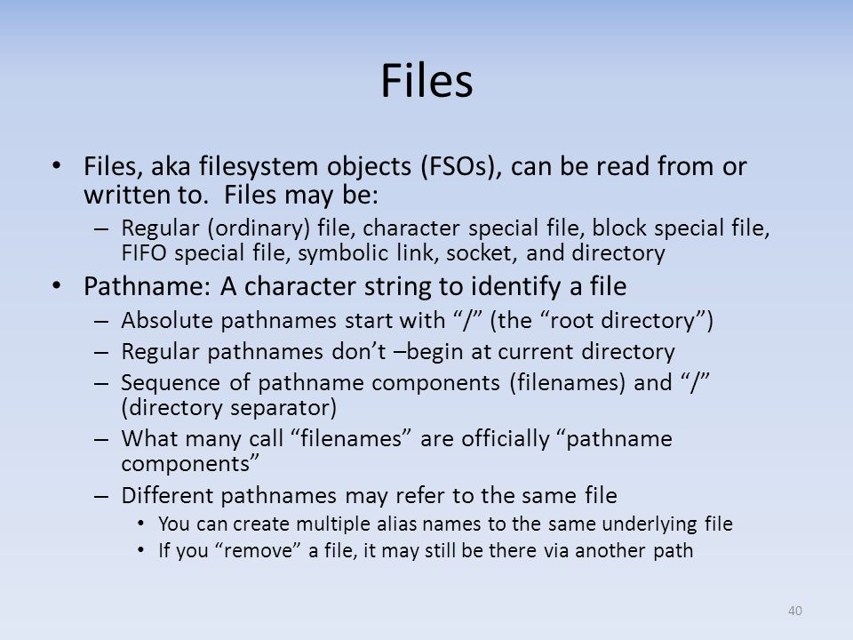 Files Files, aka filesystem objects (FSOs), can be read from or written to. Files may be: – Regular (ordinary) file, character special file, block spe