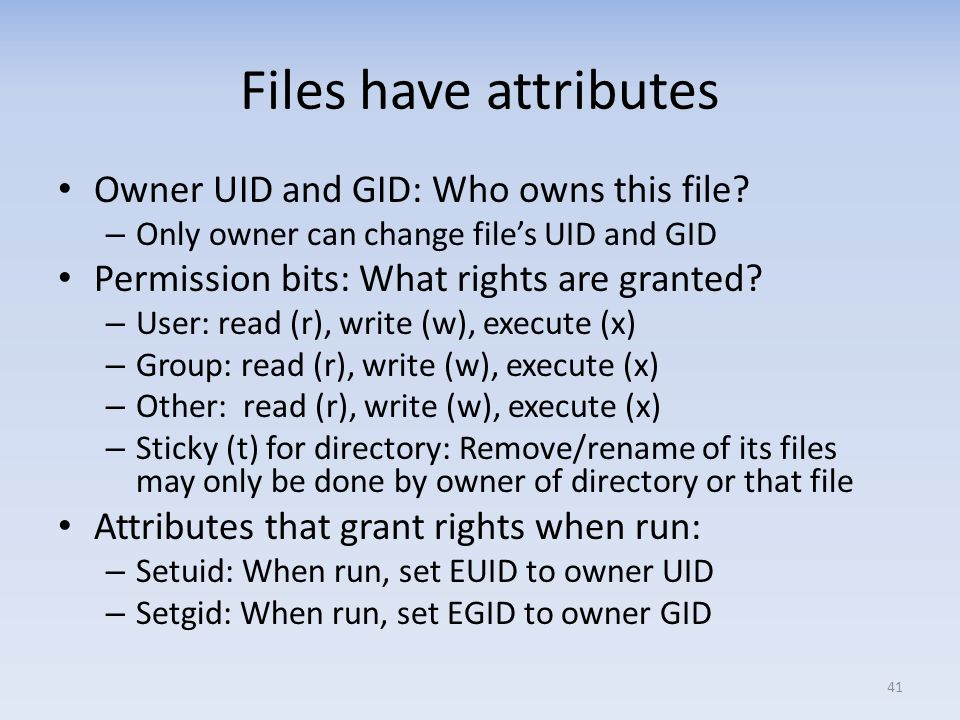 Files have attributes Owner UID and GID: Who owns this file? – Only owner can change files UID and GID Permission bits: What rights are granted? – Use