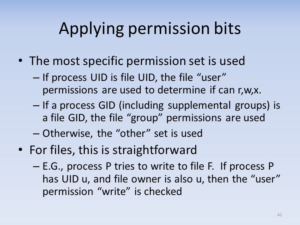 Applying permission bits The most specific permission set is used – If process UID is file UID, the file user permissions are used to determine if can