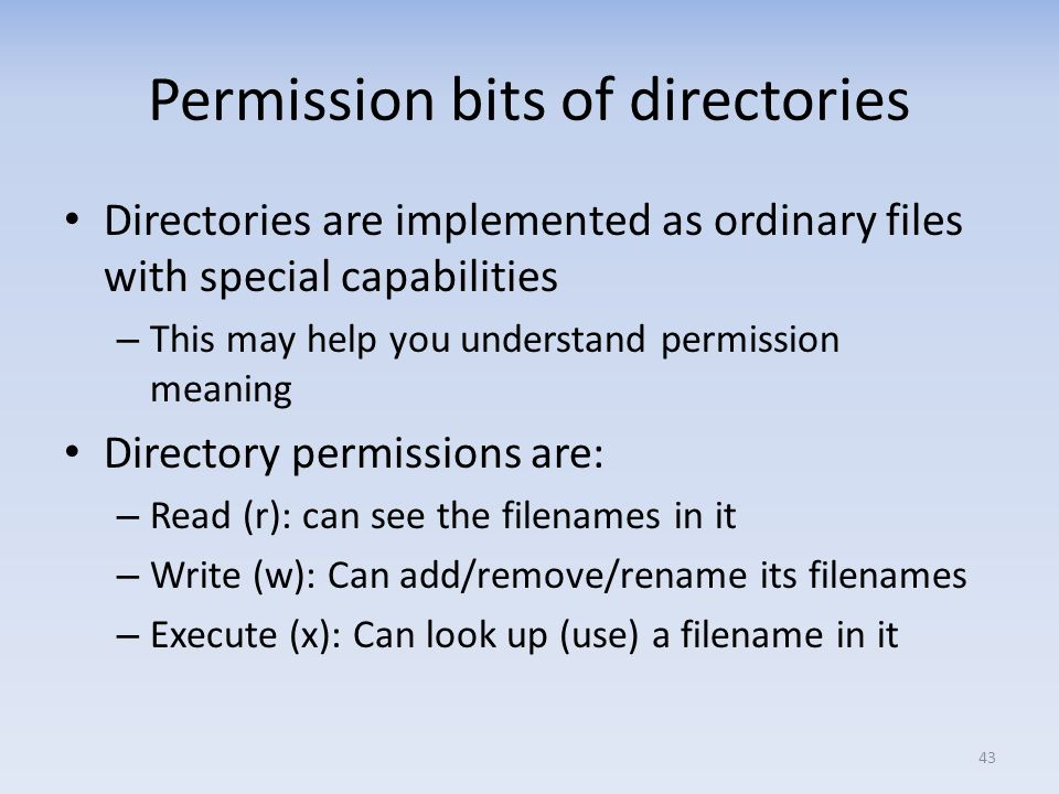 Permission bits of directories Directories are implemented as ordinary files with special capabilities – This may help you understand permission meani