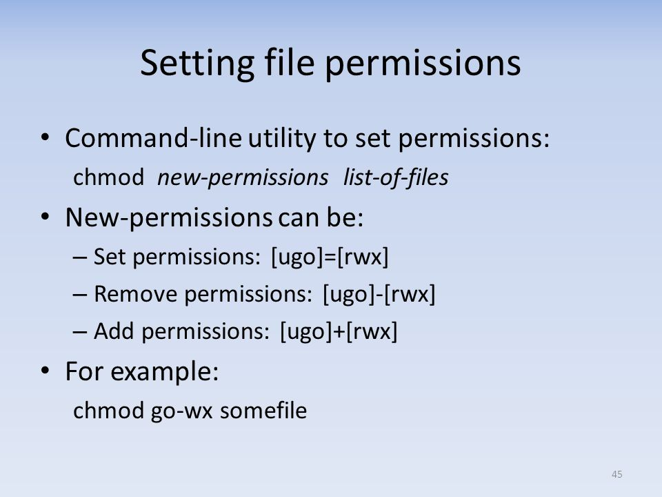 Setting file permissions Command-line utility to set permissions: chmod new-permissions list-of-files New-permissions can be: – Set permissions: [ugo]