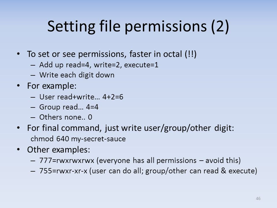 Setting file permissions (2) To set or see permissions, faster in octal (!!) – Add up read=4, write=2, execute=1 – Write each digit down For example: