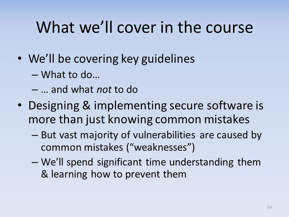 What well cover in the course Well be covering key guidelines – What to do… – … and what not to do Designing & implementing secure software is more th