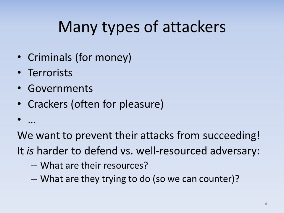 Many types of attackers Criminals (for money) Terrorists Governments Crackers (often for pleasure) … We want to prevent their attacks from succeeding!