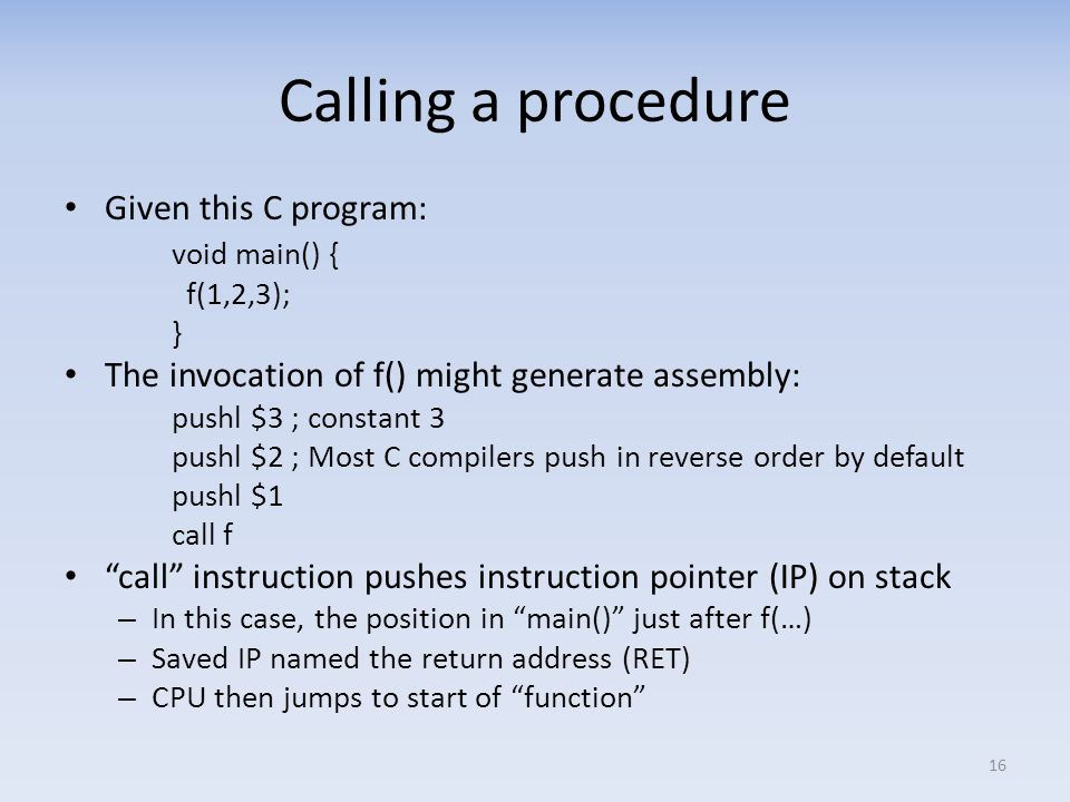 Calling a procedure Given this C program: void main() { f(1,2,3); } The invocation of f() might generate assembly: pushl $3 ; constant 3 pushl $2 ; Mo