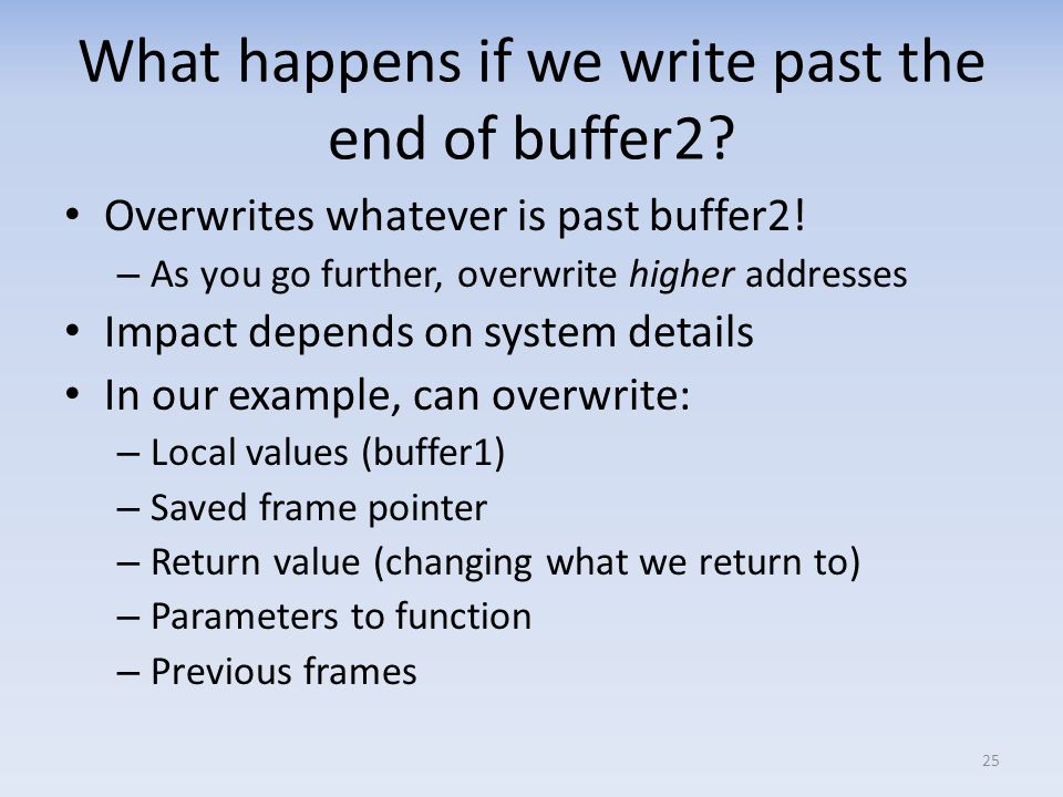 What happens if we write past the end of buffer2? Overwrites whatever is past buffer2! – As you go further, overwrite higher addresses Impact depends
